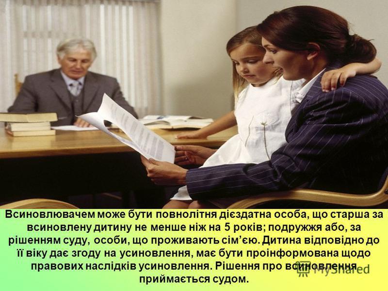 Всиновлювачем може бути повнолітня дієздатна особа, що старша за всиновлену дитину не менше ніж на 5 років; подружжя або, за рішенням суду, особи, що проживають сімєю. Дитина відповідно до її віку дає згоду на усиновлення, має бути проінформована щод