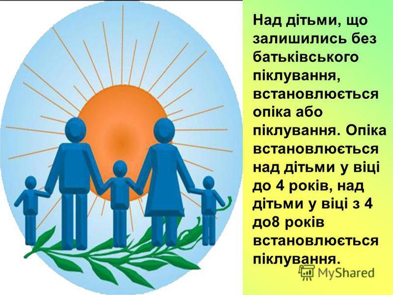 Над дітьми, що залишились без батьківського піклування, встановлюється опіка або піклування. Опіка встановлюється над дітьми у віці до 4 років, над дітьми у віці з 4 до8 років встановлюється піклування.