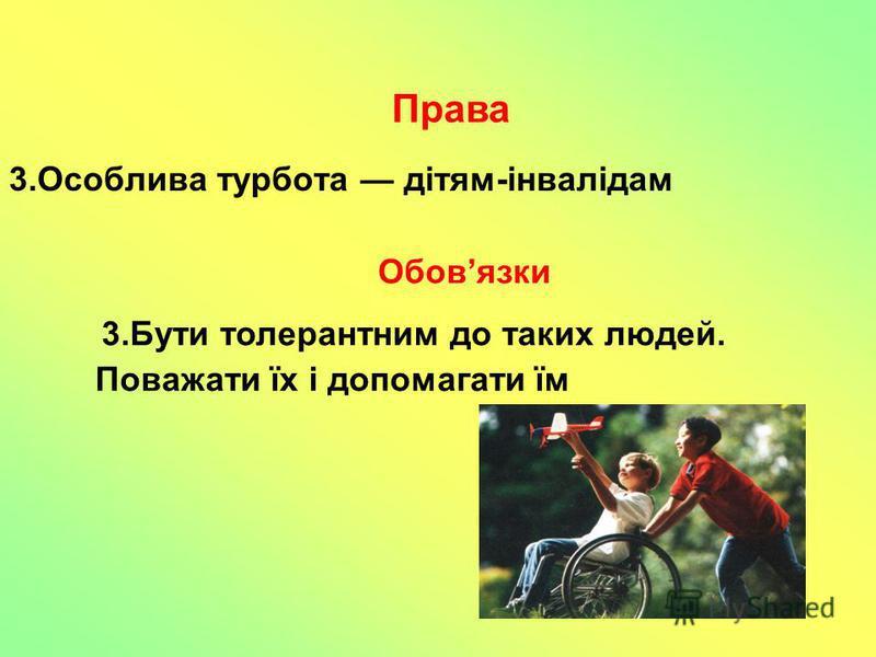 3.Особлива турбота дітям-інвалідам 3.Бути толерантним до таких людей. Поважати їх і допомагати їм Права Обовязки