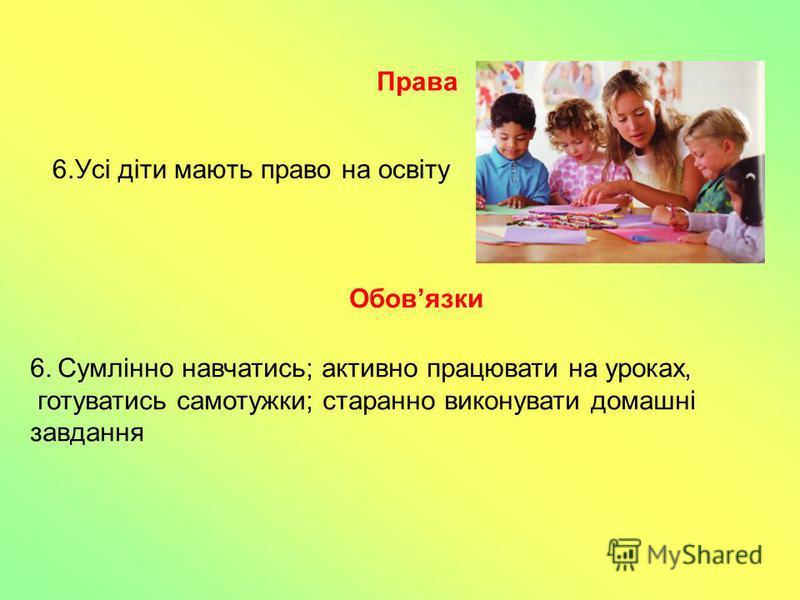 6.Усі діти мають право на освіту 6. Сумлінно навчатись; активно працювати на уроках, готуватись самотужки; старанно виконувати домашні завдання Права Обовязки