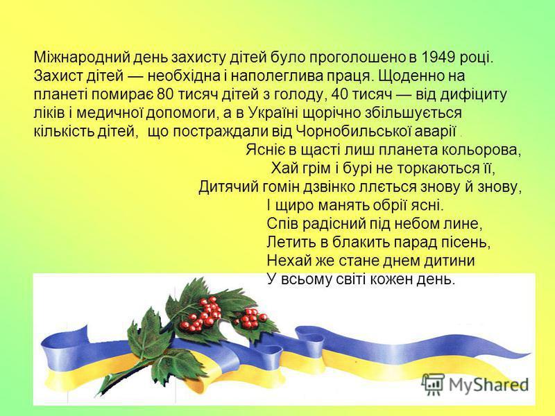 Міжнародний день захисту дітей було проголошено в 1949 році. Захист дітей необхідна і наполеглива праця. Щоденно на планеті помирає 80 тисяч дітей з голоду, 40 тисяч від дифіциту ліків і медичної допомоги, а в Україні щорічно збільшується кількість д