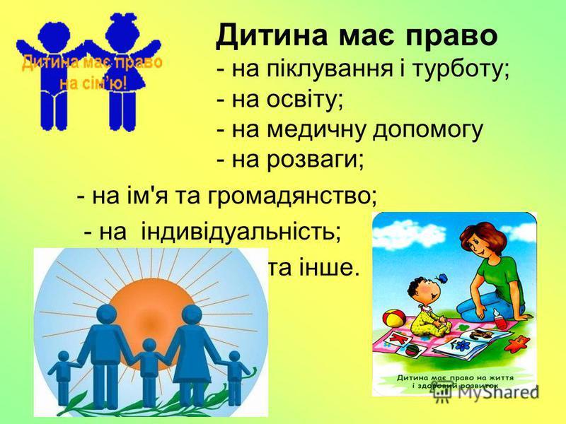 Дитина має право - на піклування і турботу; - на освіту; - на медичну допомогу - на розваги; - на ім'я та громадянство; - на індивідуальність; - на власні погляди та інше.