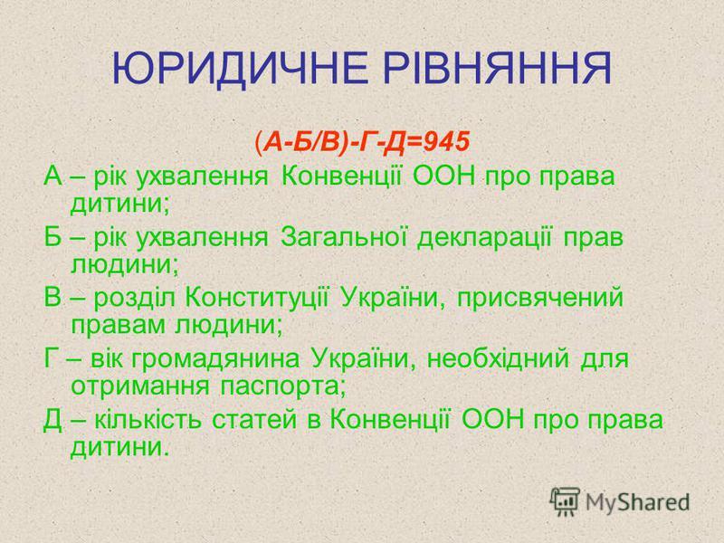 ЮРИДИЧНЕ РІВНЯННЯ (А-Б/В)-Г-Д=945 А – рік ухвалення Конвенції ООН про права дитини; Б – рік ухвалення Загальної декларації прав людини; В – розділ Конституції України, присвячений правам людини; Г – вік громадянина України, необхідний для отримання п