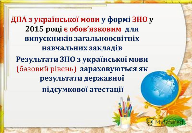 ДПА з української мови у формі ЗНО у 2015 році є обовязковим для випускників загальноосвітніх навчальних закладів Результати ЗНО з української мови (базовий рівень) зараховуються як результати державної підсумкової атестації