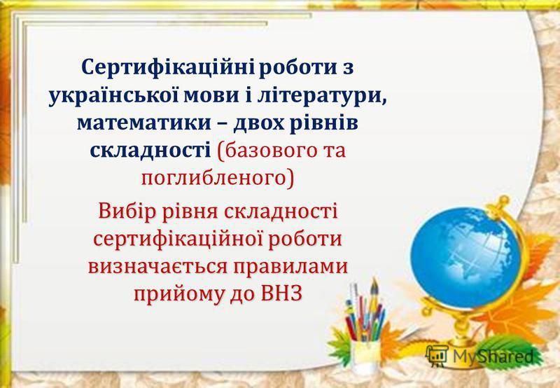 Сертифікаційні роботи з української мови і літератури, математики – двох рівнів складності (базового та поглибленого) Вибір рівня складності сертифікаційної роботи визначається правилами прийому до ВНЗ