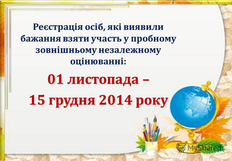 Реєстрація осіб, які виявили бажання взяти участь у пробному зовнішньому незалежному оцінюванні: 01 листопада – 15 грудня 2014 року