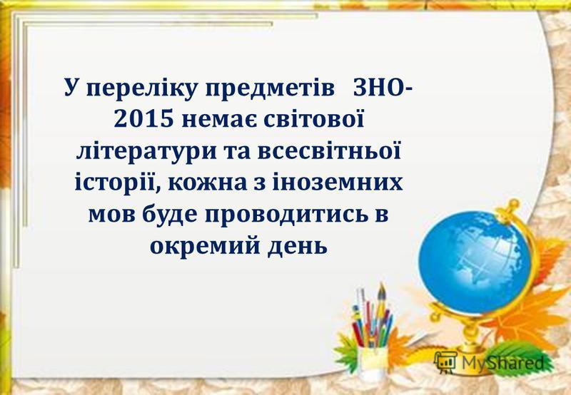 У переліку предметів ЗНО- 2015 немає світової літератури та всесвітньої історії, кожна з іноземних мов буде проводитись в окремий день