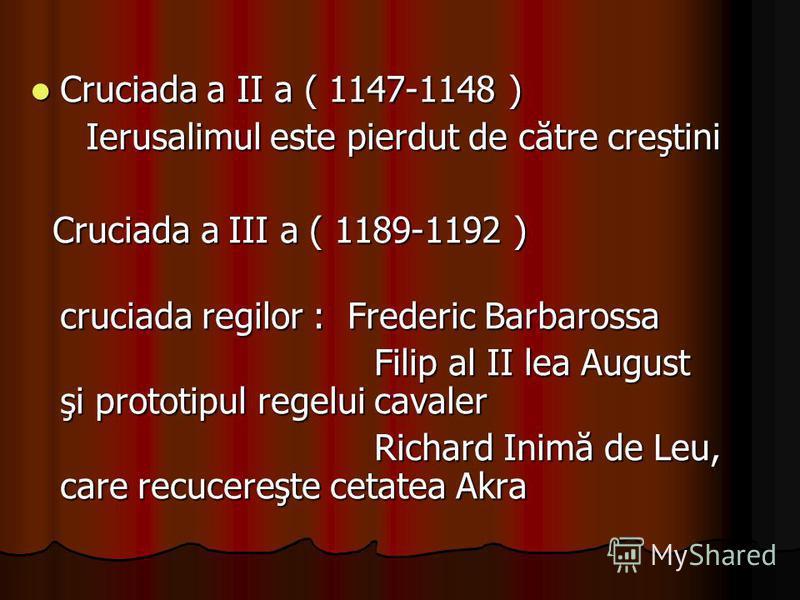 Cruciada a II a ( 1147-1148 ) Cruciada a II a ( 1147-1148 ) Ierusalimul este pierdut de către creştini Ierusalimul este pierdut de către creştini Cruciada a III a ( 1189-1192 ) Cruciada a III a ( 1189-1192 ) cruciada regilor : Frederic Barbarossa cru