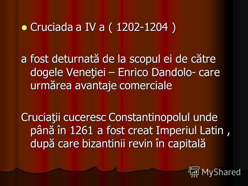 Cruciada a IV a ( 1202-1204 ) Cruciada a IV a ( 1202-1204 ) a fost deturnată de la scopul ei de către dogele Veneţiei – Enrico Dandolo- care urmărea avantaje comerciale Cruciaţii cuceresc Constantinopolul unde până în 1261 a fost creat Imperiul Latin