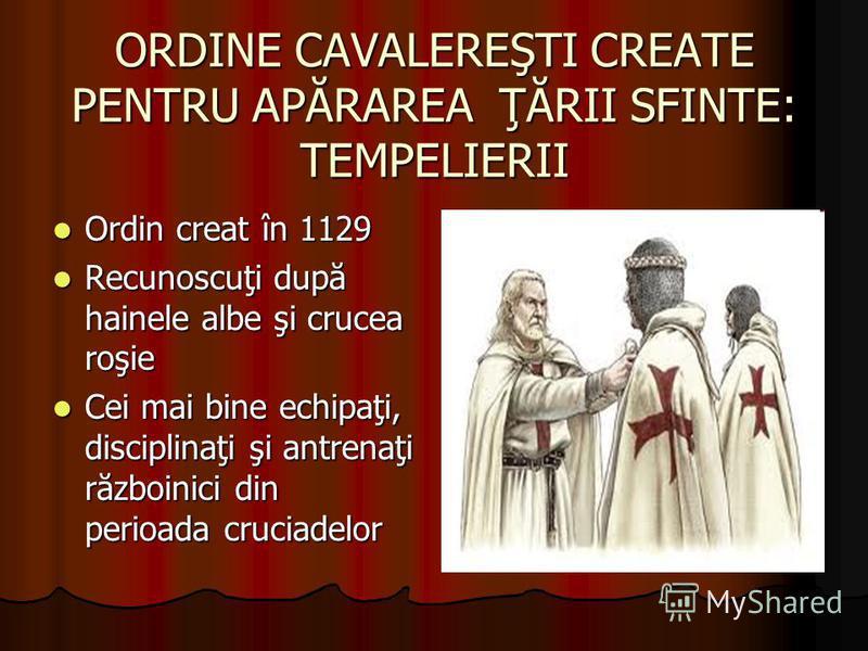 ORDINE CAVALEREŞTI CREATE PENTRU APĂRAREA ŢĂRII SFINTE: TEMPELIERII Ordin creat în 1129 Ordin creat în 1129 Recunoscuţi după hainele albe şi crucea roşie Recunoscuţi după hainele albe şi crucea roşie Cei mai bine echipaţi, disciplinaţi şi antrenaţi r