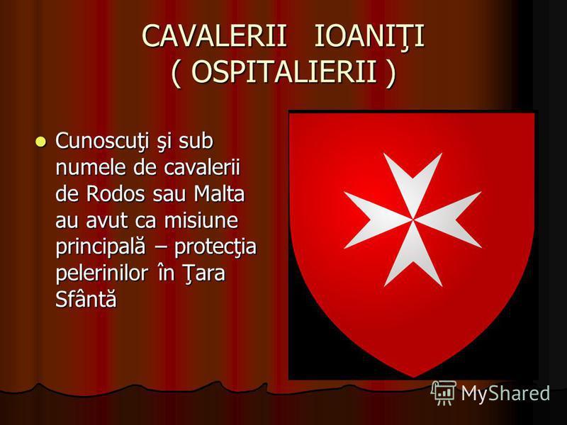 CAVALERII IOANIŢI ( OSPITALIERII ) Cunoscuţi şi sub numele de cavalerii de Rodos sau Malta au avut ca misiune principală – protecţia pelerinilor în Ţara Sfântă Cunoscuţi şi sub numele de cavalerii de Rodos sau Malta au avut ca misiune principală – pr
