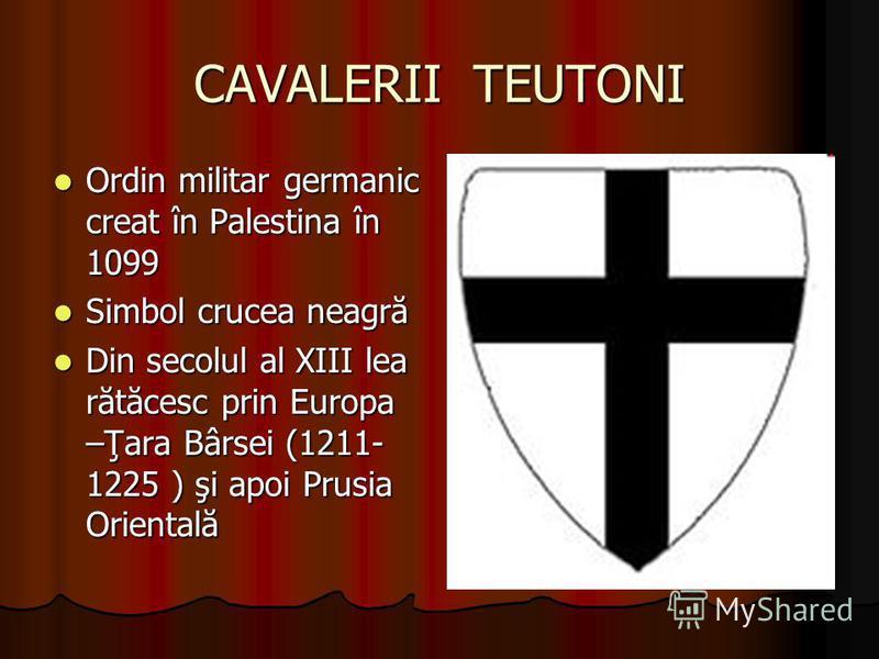 CAVALERII TEUTONI Ordin militar germanic creat în Palestina în 1099 Ordin militar germanic creat în Palestina în 1099 Simbol crucea neagră Simbol crucea neagră Din secolul al XIII lea rătăcesc prin Europa –Ţara Bârsei (1211- 1225 ) şi apoi Prusia Ori