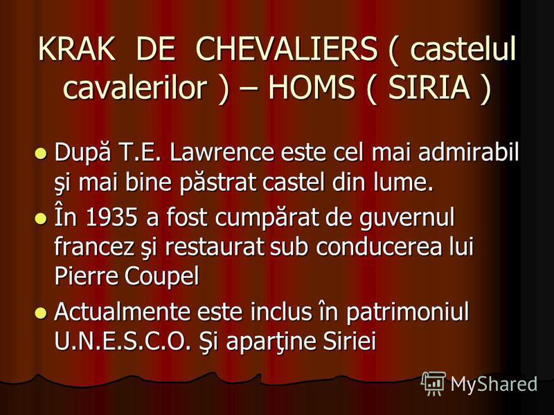 KRAK DE CHEVALIERS ( castelul cavalerilor ) – HOMS ( SIRIA ) După T.E. Lawrence este cel mai admirabil şi mai bine păstrat castel din lume. După T.E. Lawrence este cel mai admirabil şi mai bine păstrat castel din lume. În 1935 a fost cumpărat de guve