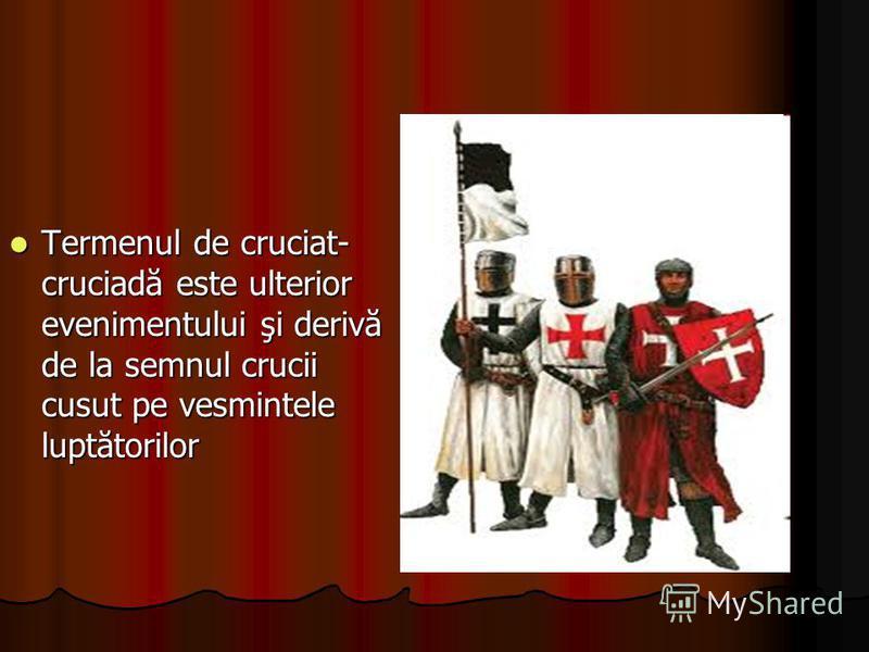 Termenul de cruciat- cruciadă este ulterior evenimentului şi derivă de la semnul crucii cusut pe vesmintele luptătorilor Termenul de cruciat- cruciadă este ulterior evenimentului şi derivă de la semnul crucii cusut pe vesmintele luptătorilor