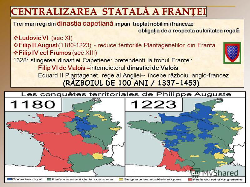 CENTRALIZAREA STATALĂ A FRANŢEI Trei mari regi din dinastia capetiană impun treptat nobilimii franceze obligaţia de a respecta autoritatea regală Ludovic VI (sec XI) Filip II August (1180-1223) - reduce teritoriile Plantagenetilor din Franta Filip IV