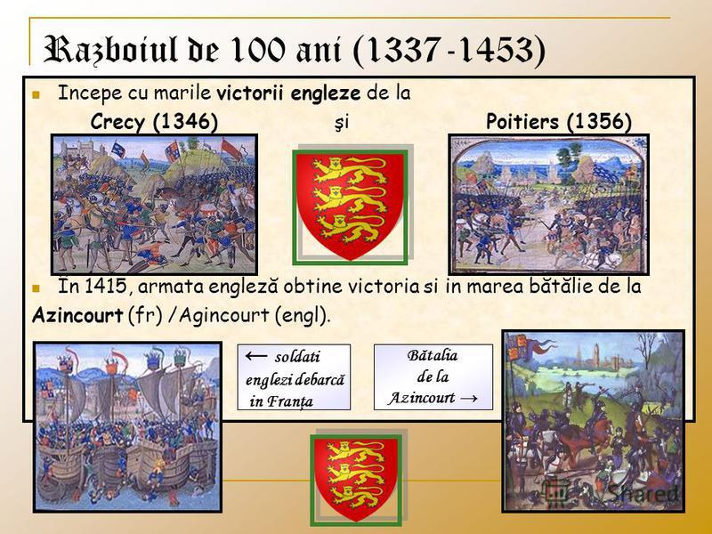 Razboiul de 100 ani (1337-1453) Incepe cu marile victorii engleze de la Crecy (1346) şi Poitiers (1356) În 1415, armata engleză obtine victoria si in marea bătălie de la Azincourt (fr) /Agincourt (engl). soldati englezi debarcă in Franţa Bătalia de l