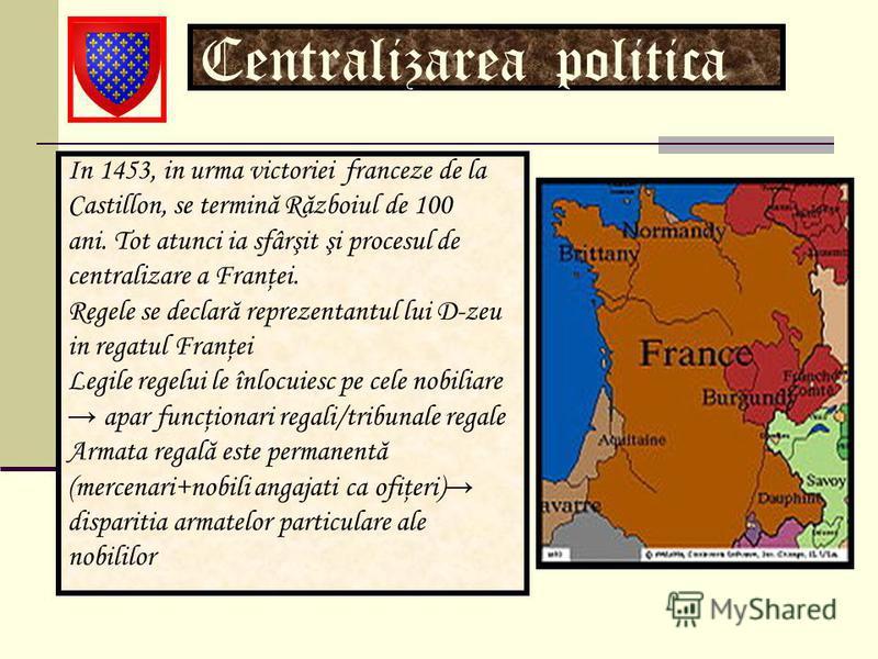 Centralizarea politica In 1453, in urma victoriei franceze de la Castillon, se termină Războiul de 100 ani. Tot atunci ia sfârşit şi procesul de centralizare a Franţei. Regele se declară reprezentantul lui D-zeu in regatul Franţei Legile regelui le î
