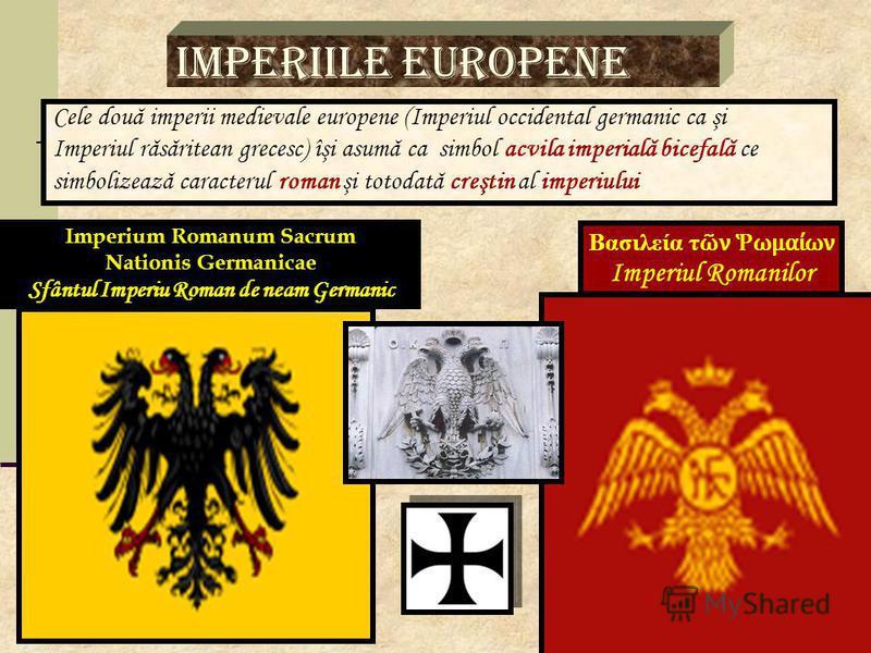 Imperiile europene Cele două imperii medievale europene (Imperiul occidental germanic ca şi Imperiul răsăritean grecesc) îşi asumă ca simbol acvila imperială bicefală ce simbolizează caracterul roman şi totodată creştin al imperiului Imperium Romanum