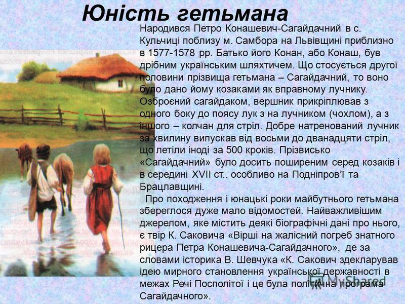 Юність гетьмана Народився Петро Конашевич-Сагайдачний в с. Кульчиці поблизу м. Самбора на Львівщині приблизно в 1577-1578 рр. Батько його Конан, або Конаш, був дрібним українським шляхтичем. Що стосується другої половини прізвища гетьмана – Сагайдачн