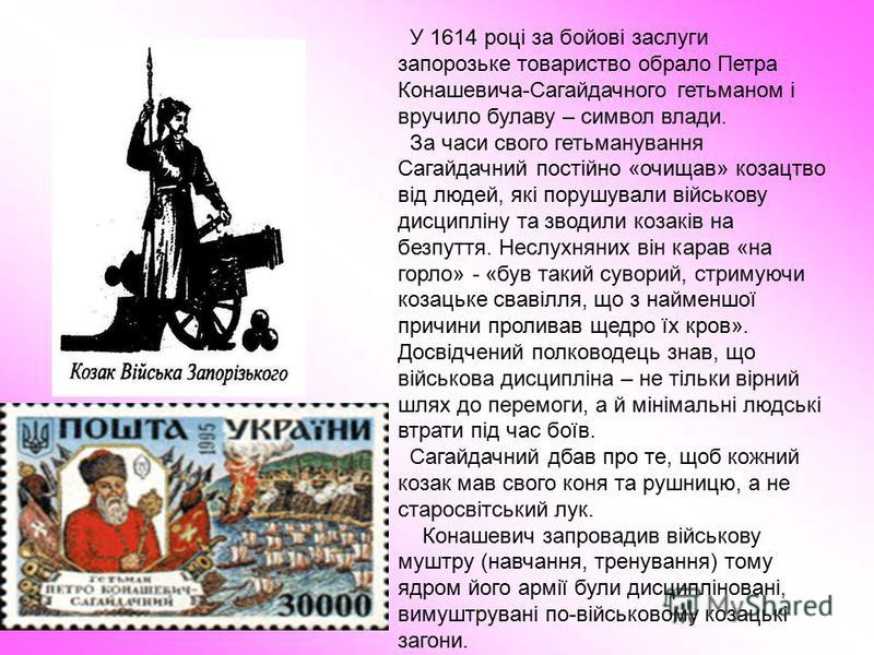 У 1614 році за бойові заслуги запорозьке товариство обрало Петра Конашевича-Сагайдачного гетьманом і вручило булаву – символ влади. За часи свого гетьманування Сагайдачний постійно «очищав» козацтво від людей, які порушували військову дисципліну та з