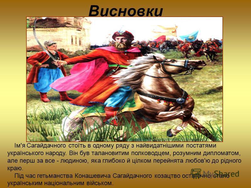 Висновки Ім'я Сагайдачного стоїть в одному ряду з найвидатнішими постатями українського народу. Він був талановитим полководцем, розумним дипломатом, але перш за все - людиною, яка глибоко й цілком перейнята любов'ю до рідного краю. Під час гетьманст