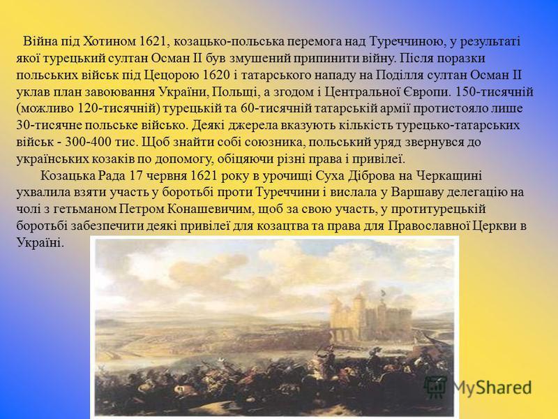 Війна під Хотином 1621, козацько-польська перемога над Туреччиною, у результаті якої турецький султан Осман II був змушений припинити війну. Після поразки польських військ під Цецорою 1620 і татарського нападу на Поділля султан Осман II уклав план за