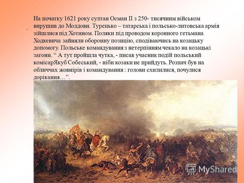. На початку 1621 року султан Осман ІІ з 250- тисячним військом вирушив до Молдови. Турецько – татарська і польсько-литовська армія зійшлися під Хотином. Поляки під проводом коронного гетьмана Ходкевича зайняли оборонну позицію, сподіваючись на козац