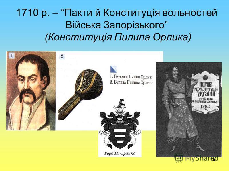 15 1710 р. – Пакти й Конституція вольностей Війська Запорізького (Конституція Пилипа Орлика)