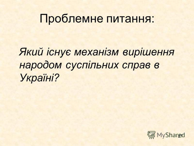 27 Проблемне питання: Який існує механізм вирішення народом суспільних справ в Україні?