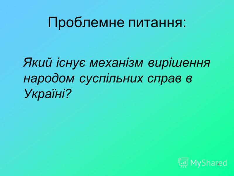 4 Проблемне питання: Який існує механізм вирішення народом суспільних справ в Україні?
