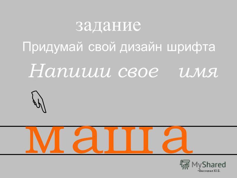Придумай свой дизайн шрифта Напиши свое имя задание ма ш а Высоцкая Ю.Б.