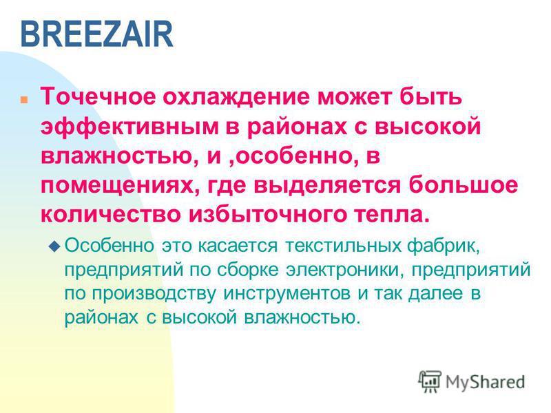 BREEZAIR n Точечное охлаждение может быть эффективным в районах с высокой влажностью, и,особенно, в помещениях, где выделяется большое количество избыточного тепла. u Особенно это касается текстильных фабрик, предприятий по сборке электроники, предпр