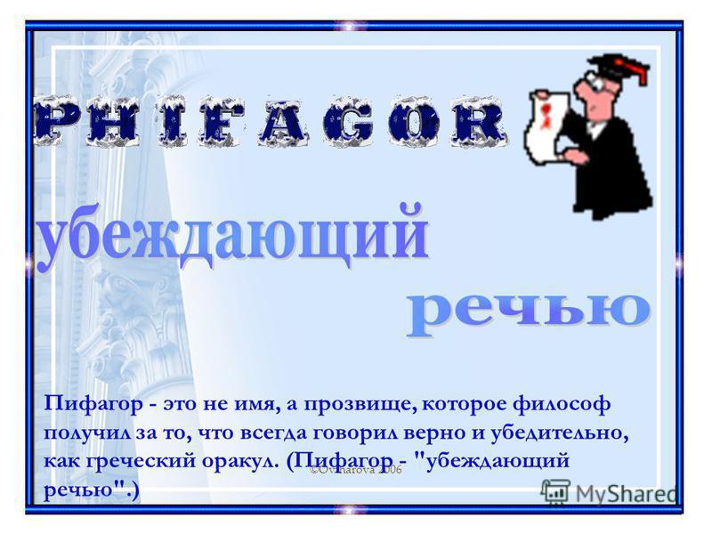 ©Ovtharova 2006 Пифагор - это не имя, а прозвище, которое философ получил за то, что всегда говорил верно и убедительно, как греческий оракул. (Пифагор - убеждающий речью.)