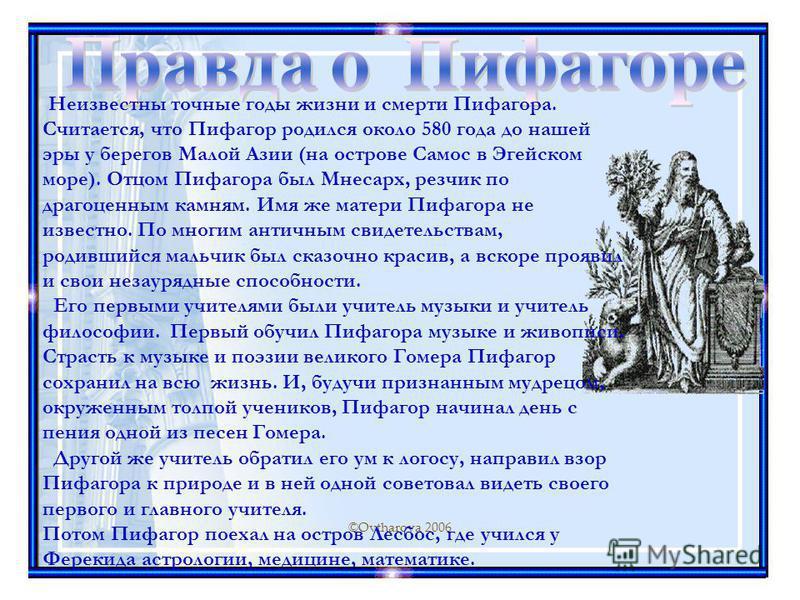 ©Ovtharova 2006 Неизвестны точные годы жизни и смерти Пифагора. Считается, что Пифагор родился около 580 года до нашей эры у берегов Малой Азии (на острове Самос в Эгейском море). Отцом Пифагора был Мнесарх, резчик по драгоценным камням. Имя же матер