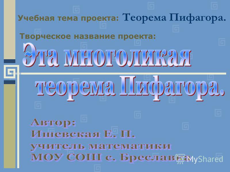 Учебная тема проекта: Теорема Пифагора. Творческое название проекта: