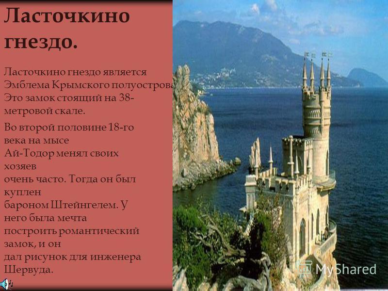 Ласточкино гнездо является Эмблема Крымского полуострова. Это замок стоящий на 38- метровой скале. Ласточкино гнездо. Во второй половине 18-го века на мысе Ай-Тодор менял своих хозяев очень часто. Тогда он был куплен бароном Штейнгелем. У него была м