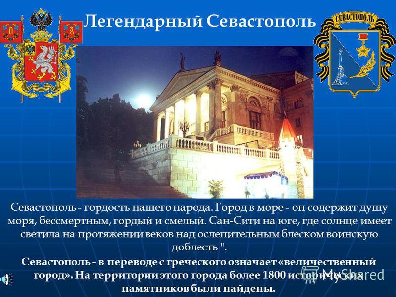 Севастополь - в переводе с греческого означает «величественный город». На территории этого города более 1800 исторических памятников были найдены. Легендарный Севастополь Севастополь - гордость нашего народа. Город в море - он содержит душу моря, бес
