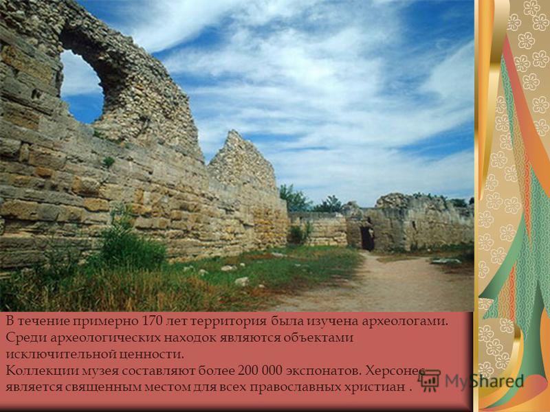 В течение примерно 170 лет территория была изучена археологами. Среди археологических находок являются объектами исключительной ценности. Коллекции музея составляют более 200 000 экспонатов. Херсонес является священным местом для всех православных хр