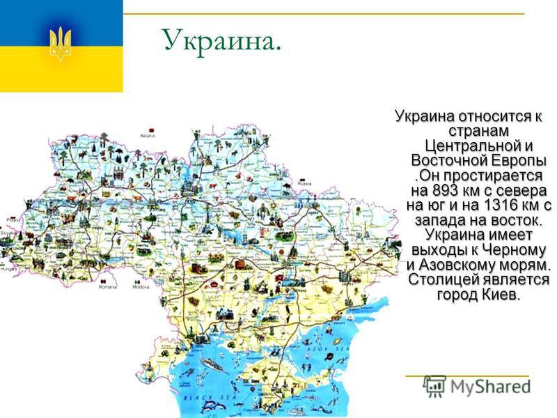 Украина. Украина относится к странам Центральной и Восточной Европы.Он простирается на 893 км с севера на юг и на 1316 км с запада на восток. Украина имеет выходы к Черному и Азовскому морям. Столицей является город Киев.