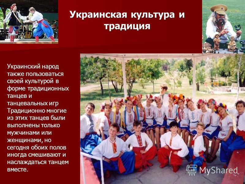 Украинский народ также пользоваться своей культурой в форме традиционных танцев и танцевальных игр Традиционно многие из этих танцев были выполнены только мужчинами или женщинами, но сегодня обоих полов иногда смешивают и наслаждаться танцем вместе.