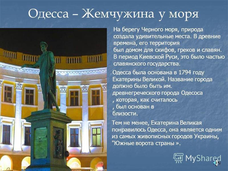 Одесса – Жемчужина у моря На берегу Черного моря, природа создала удивительные места. В древние времена, его территория был домом для скифов, греков и славян. В период Киевской Руси, это было частью славянского государства. Одесса была основана в 179
