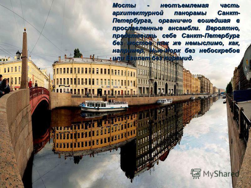 Мосты - неотъемлемая часть архитектурной панорамы Санкт- Петербурга, органично вошедшая в прославленные ансамбли. Вероятно, представить себе Санкт-Петербург без мостов так же немыслимо, как, например, Нью-Йорк без небоскребов или Египет без пирамид.