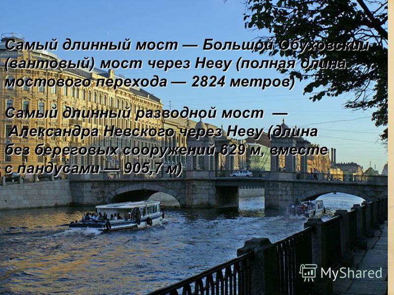 Самый длинный мост Большой Обуховский (вантовый) мост через Неву (полная длина мостового перехода 2824 метров) Самый длинный разводной мост Александра Невского через Неву (длина без береговых сооружений 629 м, вместе с пандусами 905,7 м)