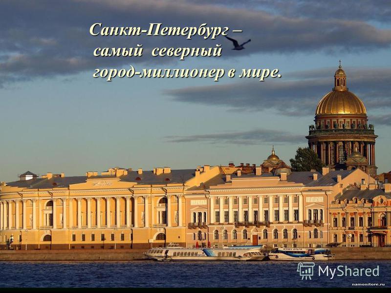 Санкт-Петербург – самый северный самый северный город-миллионер в мире. город-миллионер в мире.
