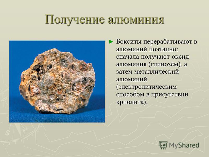 Получение алюминия Бокситы перерабатывают в алюминий поэтапно: сначала получают оксид алюминия (глинозём), а затем металлический алюминий (электролитическим способом в присутствии криолита).