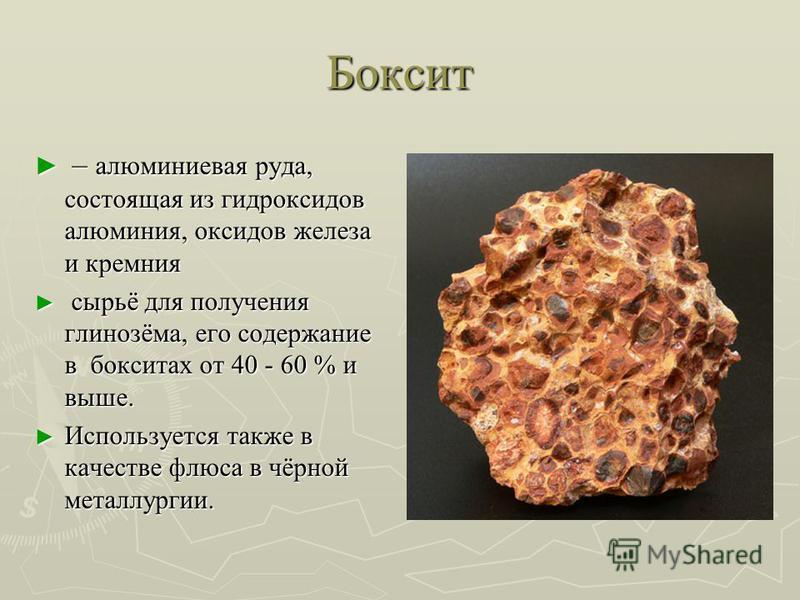 Боксит – алюминиевая руда, состоящая из гидроксидов алюминия, оксидов железа и кремния – алюминиевая руда, состоящая из гидроксидов алюминия, оксидов железа и кремния сырьё для получения глинозёма, его содержание в бокситах от 40 - 60 % и выше. сырьё