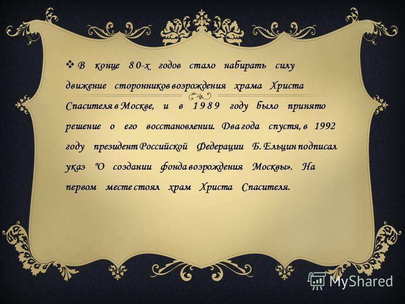 В конце 8 0-х годов стало набирать силу движение сторонников возрождения храма Христа Спасителя в Москве, и в 1 9 8 9 году было принято решение о его восстановлении. Два года спустя, в 1992 году президент Российской Федерации Б. Ельцин подписал указ