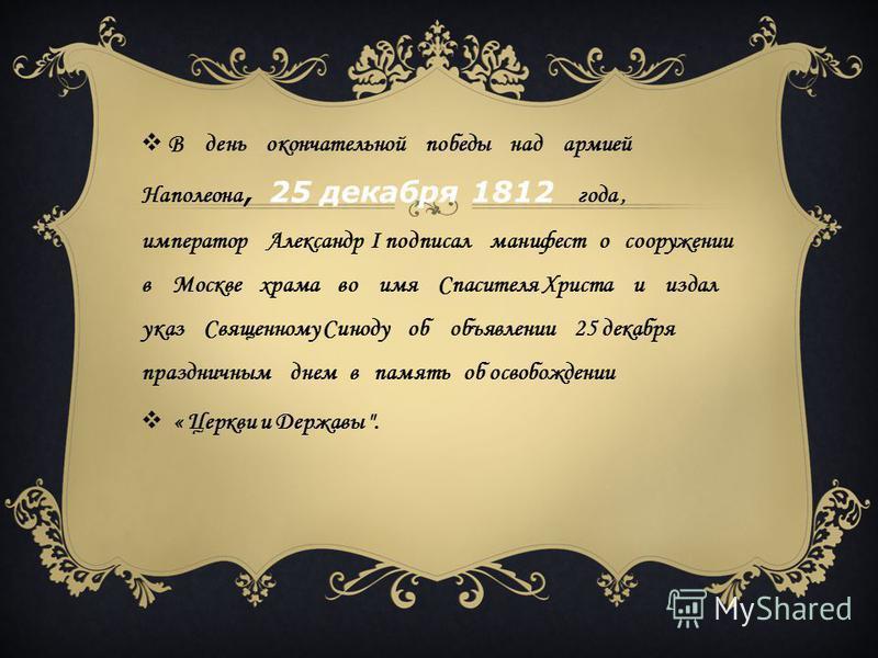 В день окончательной победы над армией Наполеона, 25 декабря 1812 года, император Александр I подписал манифест о сооружении в Москве храма во имя Спасителя Христа и издал указ Священному Синоду об объявлении 25 декабря праздничным днем в память об о