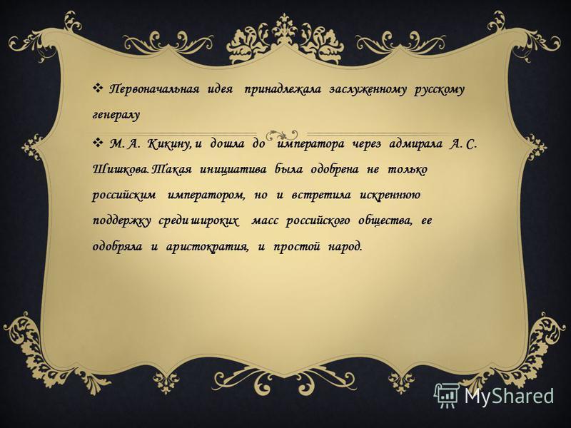 Первоначальная идея принадлежала заслуженному русскому генералу М. А. Кикину, и дошла до императора через адмирала А. С. Шишкова. Такая инициатива была одобрена не только российским императором, но и встретила искреннюю поддержку среди широких масс р