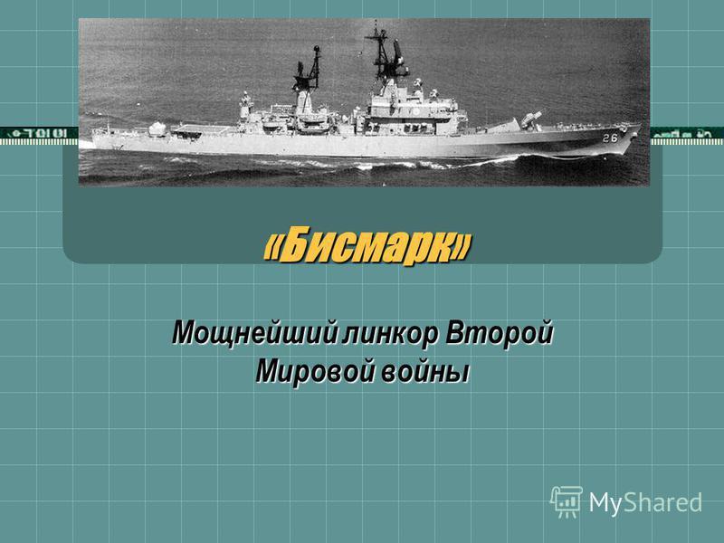 «Бисмарк»«Бисмарк» Мощнейший линкор Второй Мировой войны